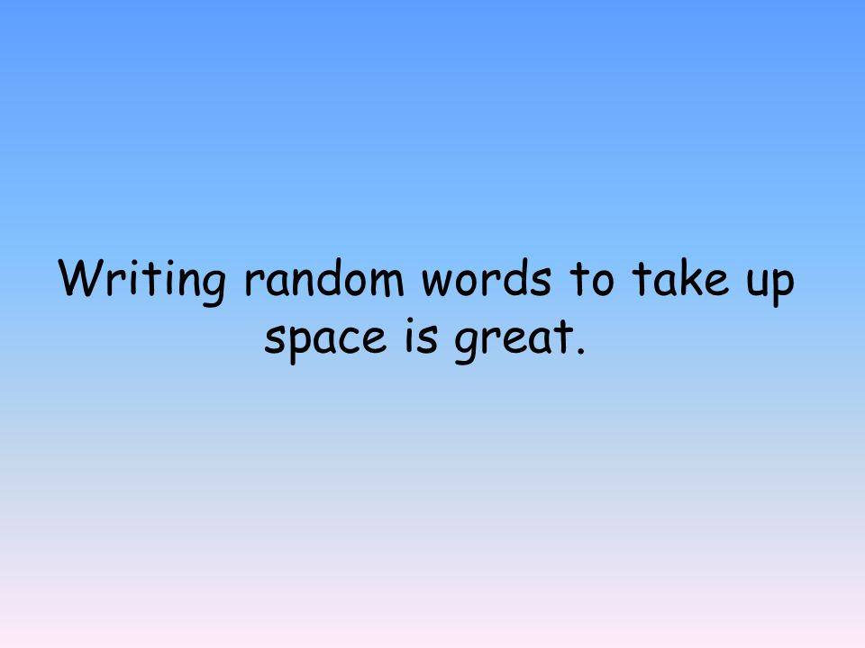 Writing random words to take up space is great.