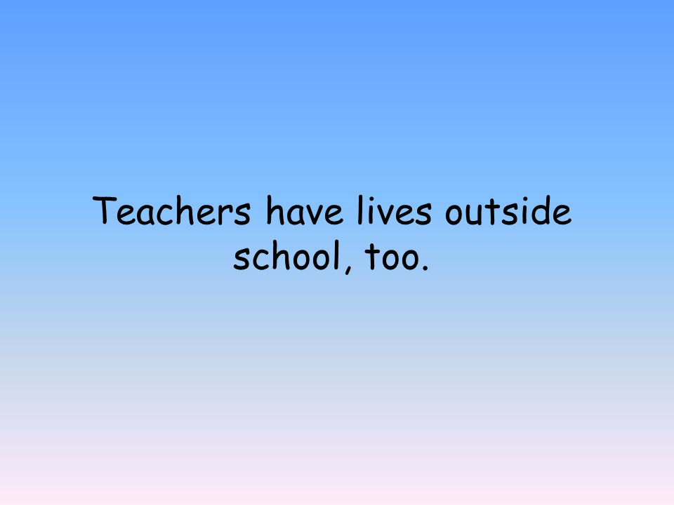 Teachers have lives outside school, too.