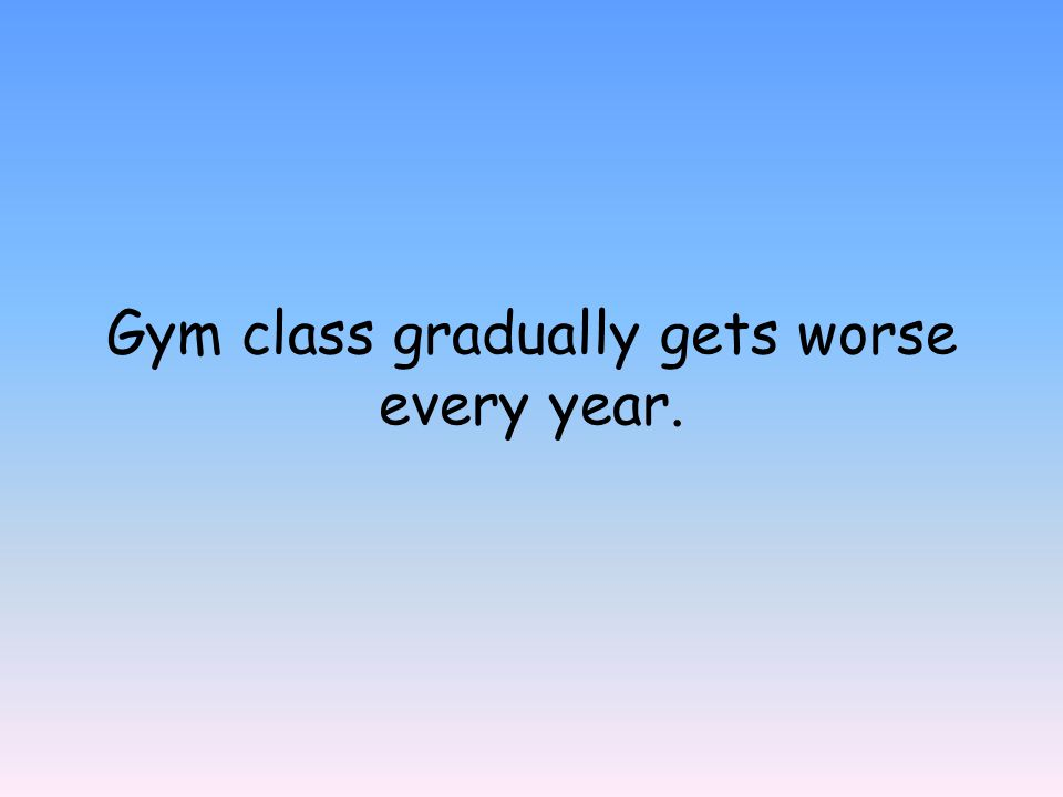Gym class gradually gets worse every year.