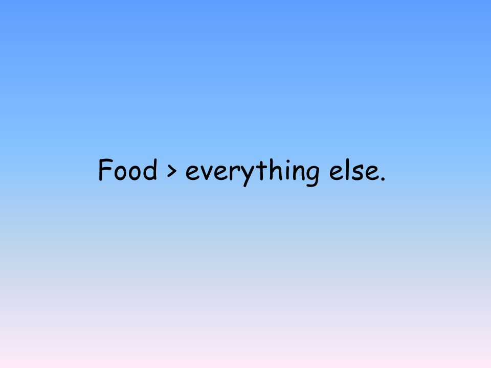 Food > everything else.