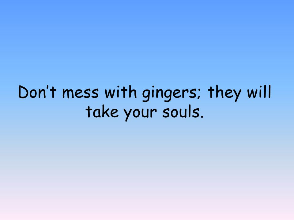 Don't mess with gingers; they will take your souls.