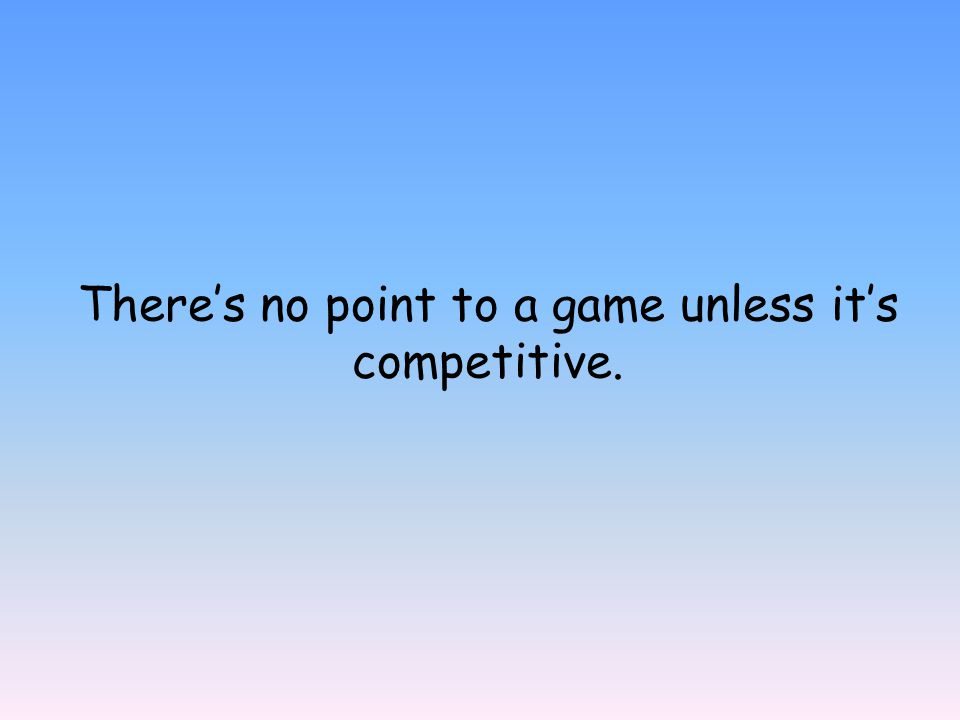 There's no point to a game unless it's competitive.