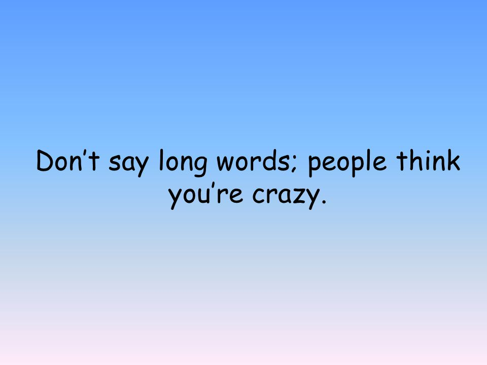 Don't say long words; people think you're crazy.