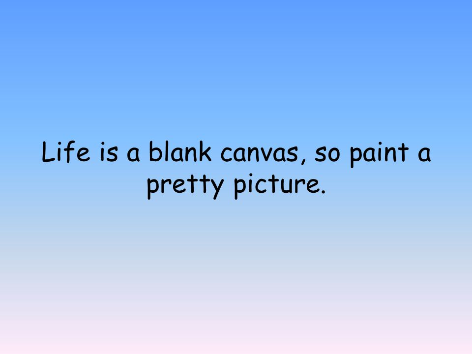 Life is a blank canvas, so paint a pretty picture.