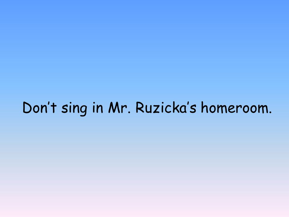Don't sing in Mr. Ruzicka's homeroom.