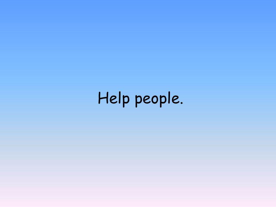 Help people.