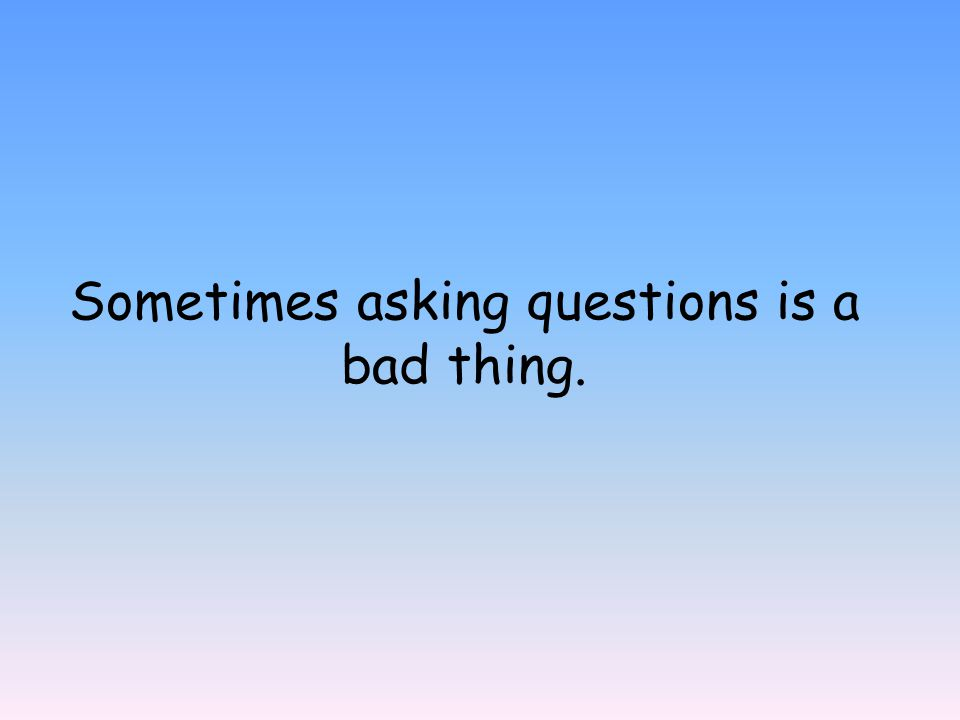 Sometimes asking questions is a bad thing.