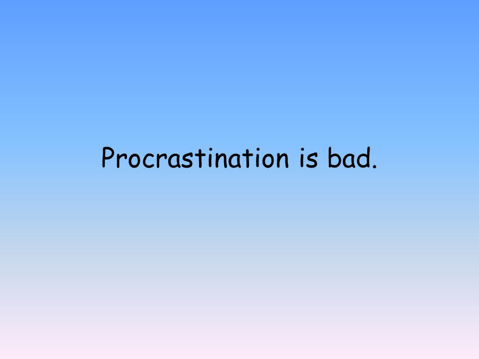 Procrastination is bad.