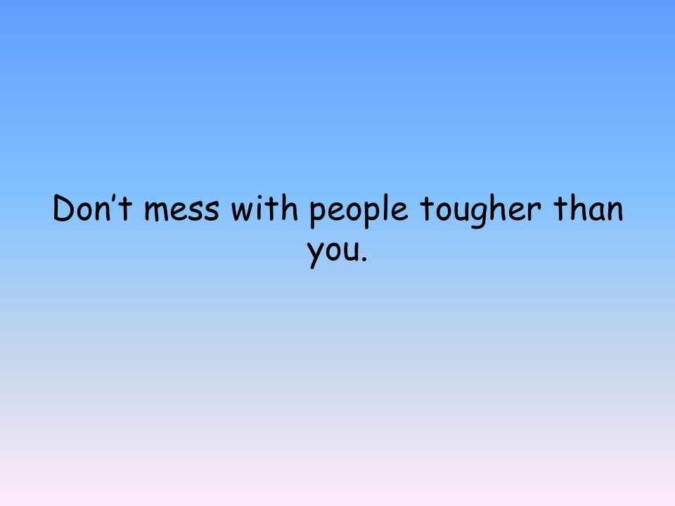 Don't mess with people tougher than you.