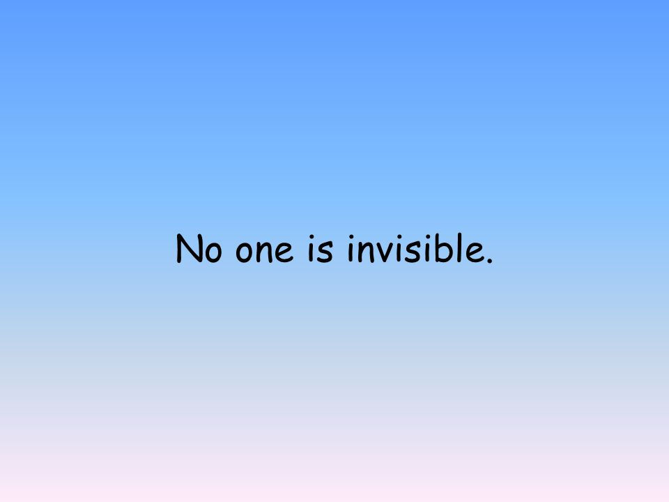 No one is invisible.