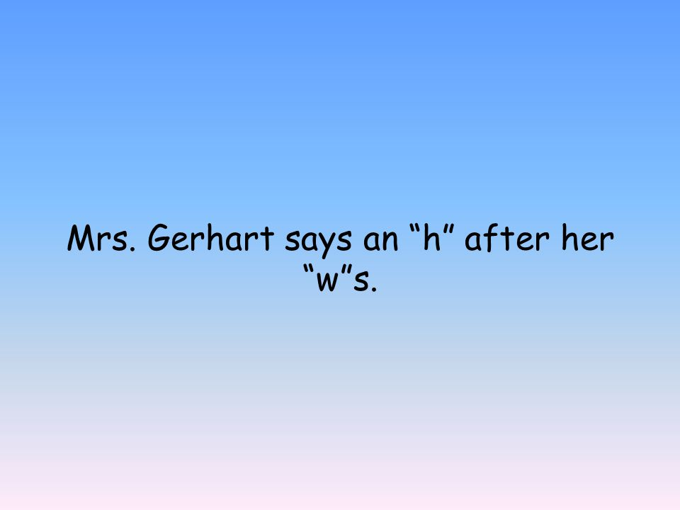 Mrs. Gerhart says an h after her w s.