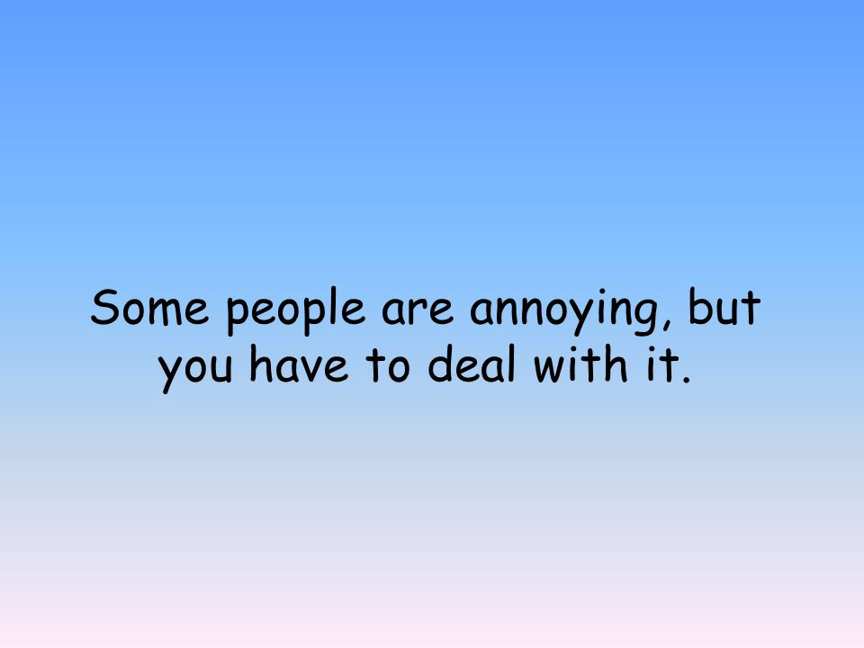 Some people are annoying, but you have to deal with it.