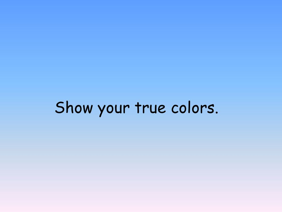 Show your true colors.