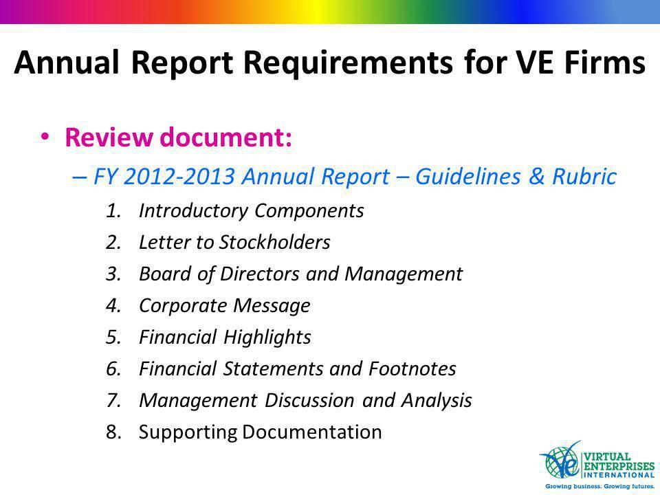 Annual Report Requirements for VE Firms Review document: – FY 2012-2013 Annual Report – Guidelines & Rubric 1.Introductory Components 2.Letter to Stockholders 3.Board of Directors and Management 4.Corporate Message 5.Financial Highlights 6.Financial Statements and Footnotes 7.Management Discussion and Analysis 8.Supporting Documentation