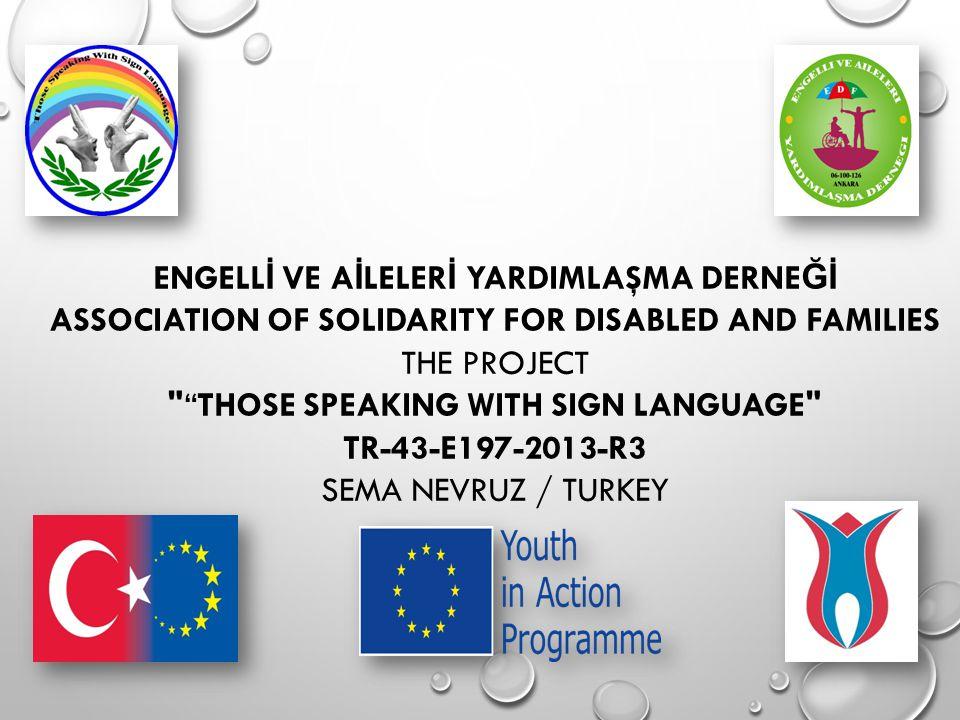 ENGELL İ VE A İ LELER İ YARDIMLAŞMA DERNE Ğİ ASSOCIATION OF SOLIDARITY FOR DISABLED AND FAMILIES THE PROJECT THOSE SPEAKING WITH SIGN LANGUAGE TR-43-E197-2013-R3 SEMA NEVRUZ / TURKEY