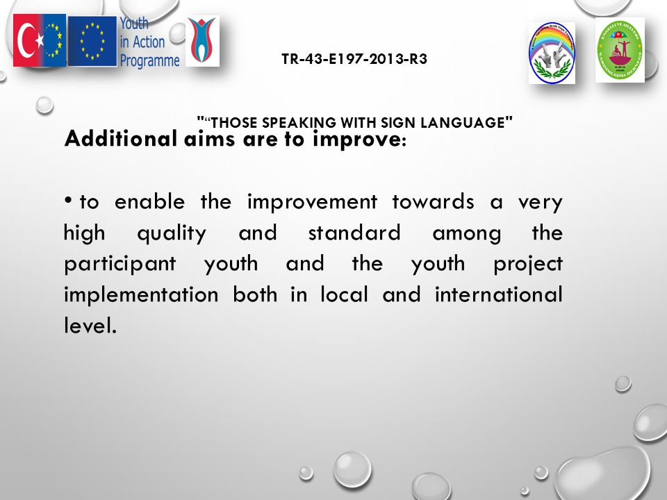 TR-43-E197-2013-R3 THOSE SPEAKING WITH SIGN LANGUAGE Additional aims are to improve: to enable the improvement towards a very high quality and standard among the participant youth and the youth project implementation both in local and international level.