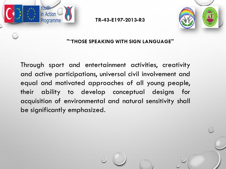 TR-43-E197-2013-R3 THOSE SPEAKING WITH SIGN LANGUAGE Through sport and entertainment activities, creativity and active participations, universal civil involvement and equal and motivated approaches of all young people, their ability to develop conceptual designs for acquisition of environmental and natural sensitivity shall be significantly emphasized.