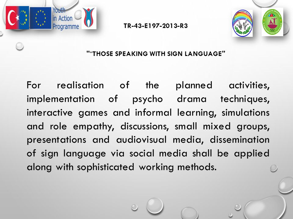 TR-43-E197-2013-R3 THOSE SPEAKING WITH SIGN LANGUAGE For realisation of the planned activities, implementation of psycho drama techniques, interactive games and informal learning, simulations and role empathy, discussions, small mixed groups, presentations and audiovisual media, dissemination of sign language via social media shall be applied along with sophisticated working methods.