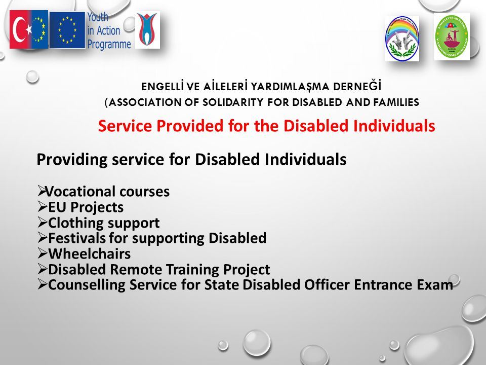 ENGELL İ VE A İ LELER İ YARDIMLAŞMA DERNE Ğİ (ASSOCIATION OF SOLIDARITY FOR DISABLED AND FAMILIES Service Provided for the Disabled Individuals Providing service for Disabled Individuals  Vocational courses  EU Projects  Clothing support  Festivals for supporting Disabled  Wheelchairs  Disabled Remote Training Project  Counselling Service for State Disabled Officer Entrance Exam