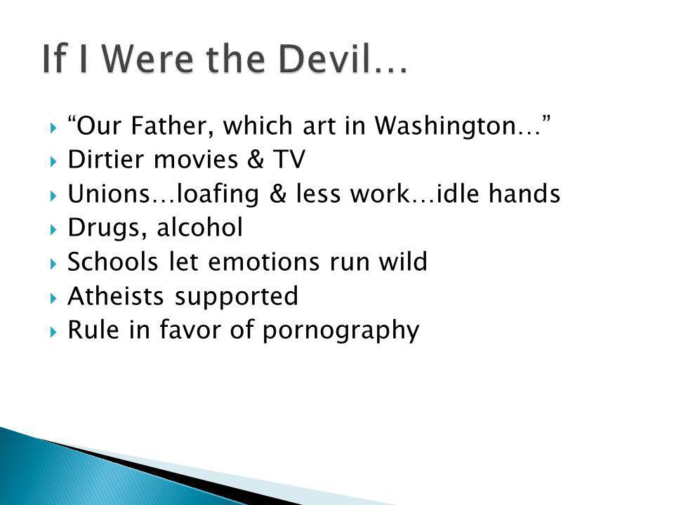  Our Father, which art in Washington…  Dirtier movies & TV  Unions…loafing & less work…idle hands  Drugs, alcohol  Schools let emotions run wild  Atheists supported  Rule in favor of pornography