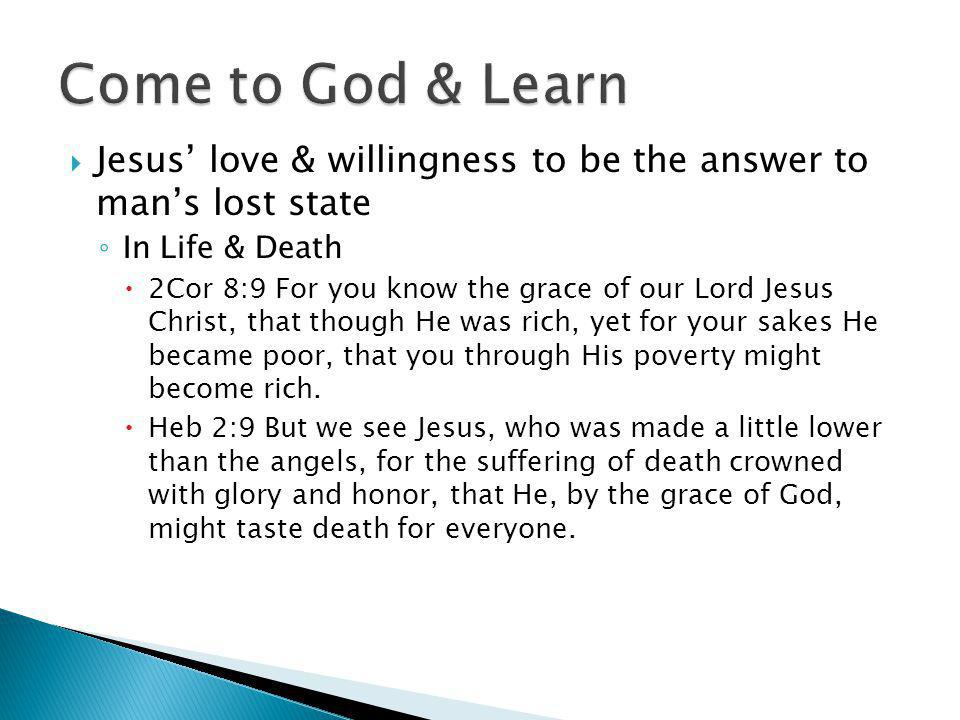  Jesus' love & willingness to be the answer to man's lost state ◦ In Life & Death  2Cor 8:9 For you know the grace of our Lord Jesus Christ, that though He was rich, yet for your sakes He became poor, that you through His poverty might become rich.