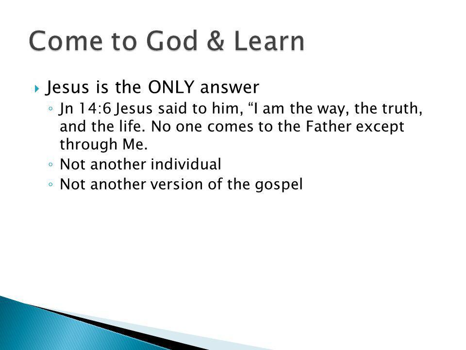  Jesus is the ONLY answer ◦ Jn 14:6 Jesus said to him, I am the way, the truth, and the life.