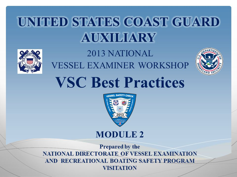 2013 NATIONAL VESSEL EXAMINER WORKSHOP VSC Best Practices MODULE 2 1 Prepared by the NATIONAL DIRECTORATE OF VESSEL EXAMINATION AND RECREATIONAL BOATING SAFETY PROGRAM VISITATION