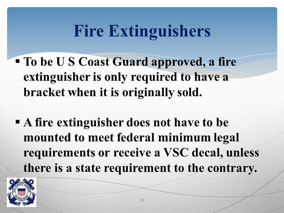  To be U S Coast Guard approved, a fire extinguisher is only required to have a bracket when it is originally sold.