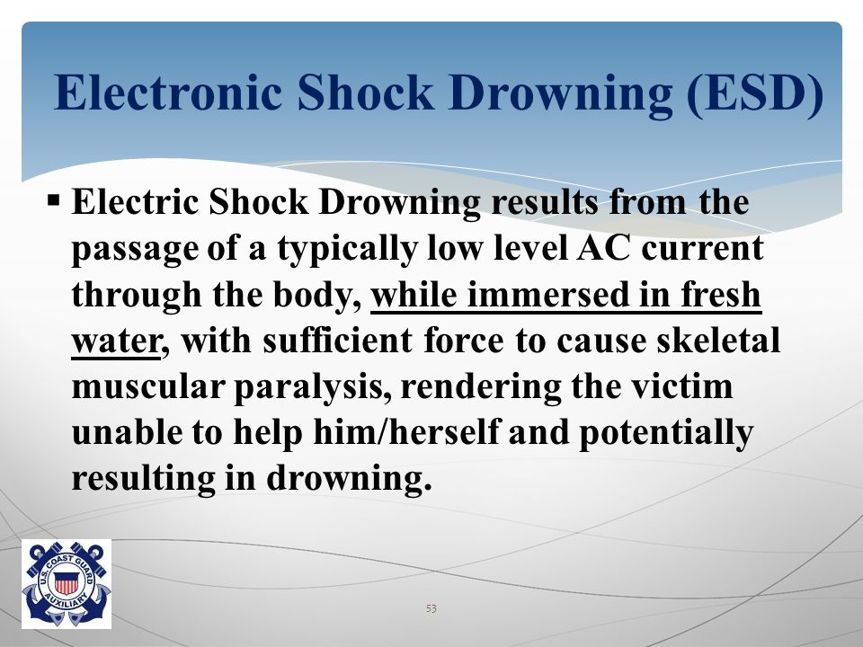  Electric Shock Drowning results from the passage of a typically low level AC current through the body, while immersed in fresh water, with sufficient force to cause skeletal muscular paralysis, rendering the victim unable to help him/herself and potentially resulting in drowning.