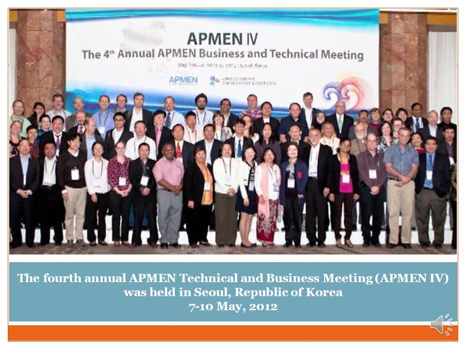 The fourth annual APMEN Technical and Business Meeting (APMEN IV) was held in Seoul, Republic of Korea 7-10 May, 2012