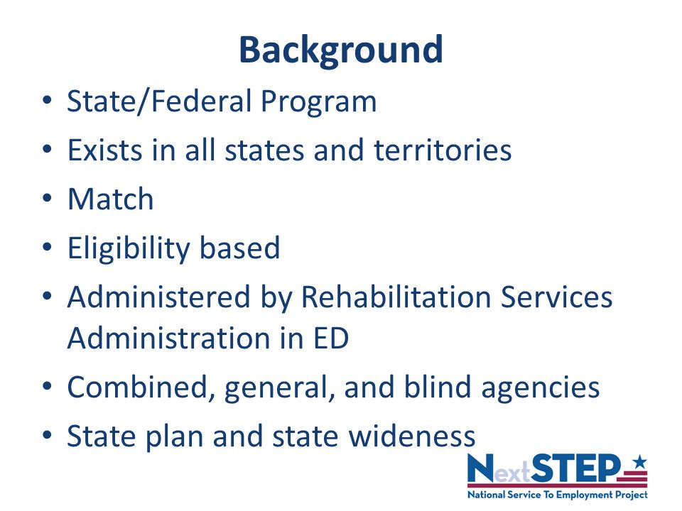 Background State/Federal Program Exists in all states and territories Match Eligibility based Administered by Rehabilitation Services Administration in ED Combined, general, and blind agencies State plan and state wideness