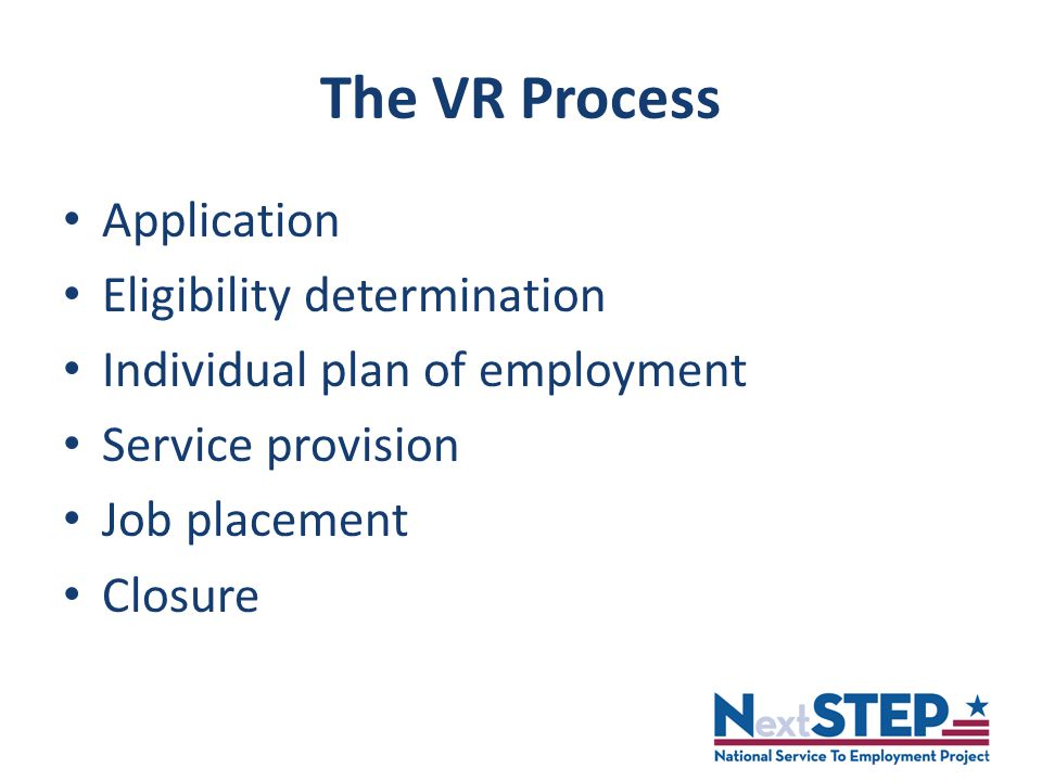 The VR Process Application Eligibility determination Individual plan of employment Service provision Job placement Closure