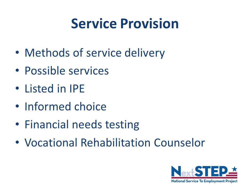 Service Provision Methods of service delivery Possible services Listed in IPE Informed choice Financial needs testing Vocational Rehabilitation Counselor