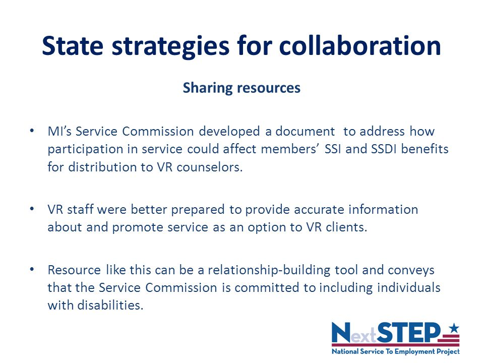 State strategies for collaboration Sharing resources MI's Service Commission developed a document to address how participation in service could affect members' SSI and SSDI benefits for distribution to VR counselors.