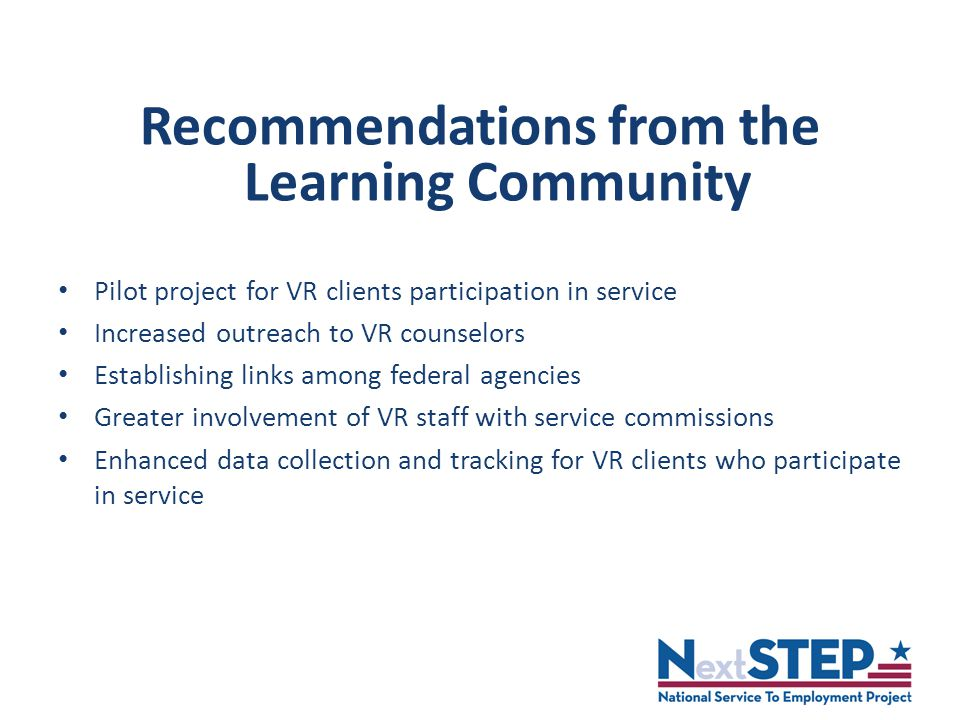 Recommendations from the Learning Community Pilot project for VR clients participation in service Increased outreach to VR counselors Establishing links among federal agencies Greater involvement of VR staff with service commissions Enhanced data collection and tracking for VR clients who participate in service