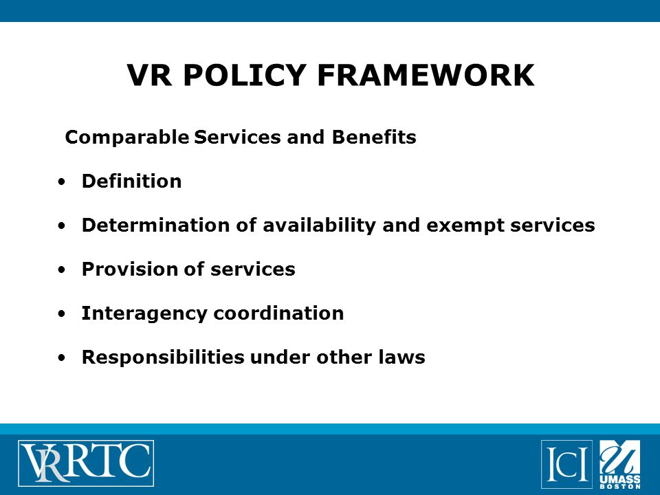 Comparable Services and Benefits Definition Determination of availability and exempt services Provision of services Interagency coordination Responsibilities under other laws VR POLICY FRAMEWORK