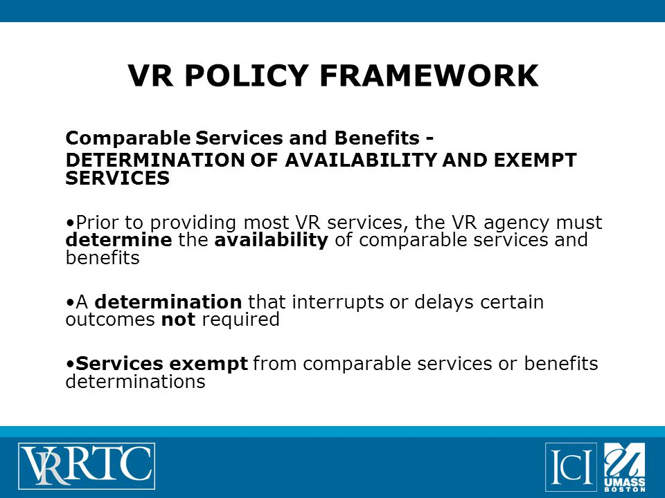 VR POLICY FRAMEWORK Comparable Services and Benefits - DETERMINATION OF AVAILABILITY AND EXEMPT SERVICES Prior to providing most VR services, the VR agency must determine the availability of comparable services and benefits A determination that interrupts or delays certain outcomes not required Services exempt from comparable services or benefits determinations
