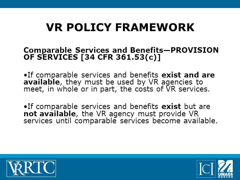Comparable Services and Benefits—PROVISION OF SERVICES [34 CFR 361.53(c)] If comparable services and benefits exist and are available, they must be used by VR agencies to meet, in whole or in part, the costs of VR services.