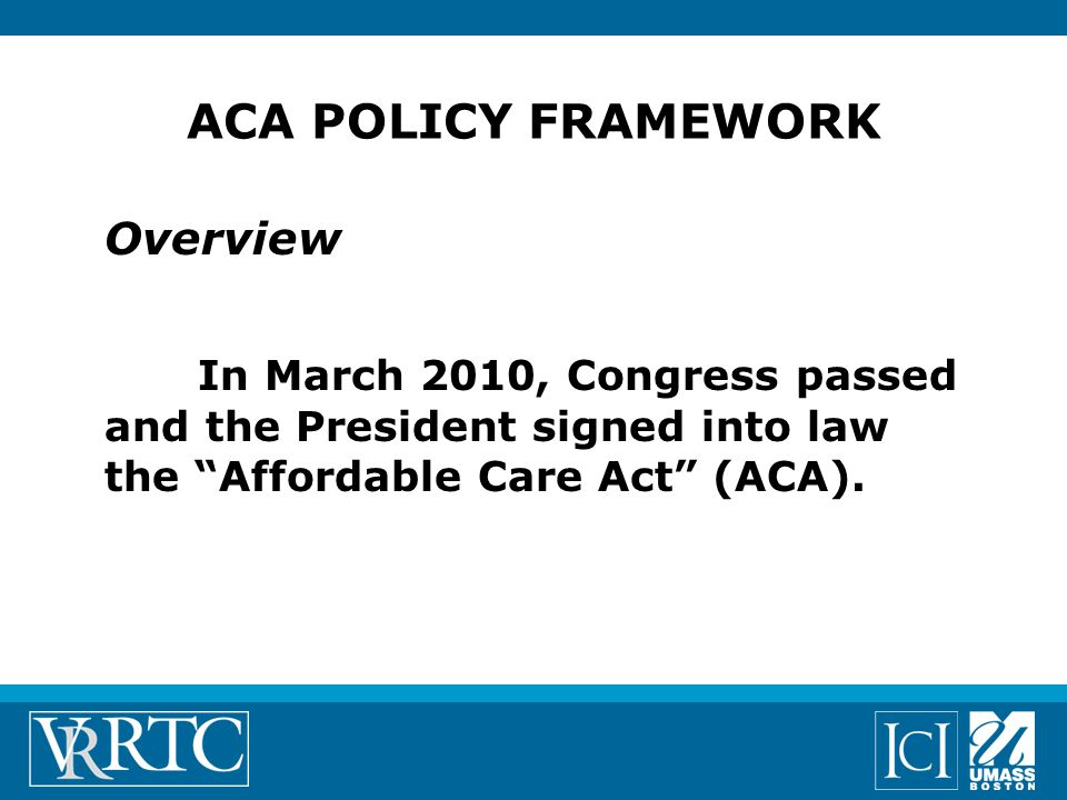 ACA POLICY FRAMEWORK Overview In March 2010, Congress passed and the President signed into law the Affordable Care Act (ACA).