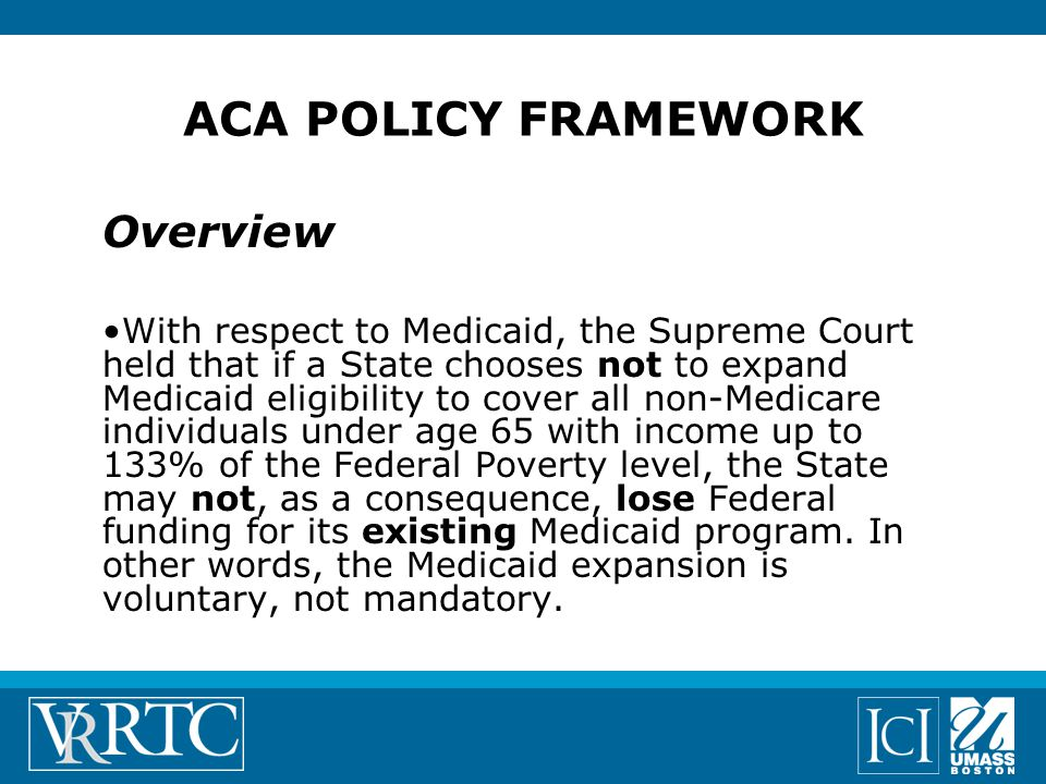 ACA POLICY FRAMEWORK Overview With respect to Medicaid, the Supreme Court held that if a State chooses not to expand Medicaid eligibility to cover all non-Medicare individuals under age 65 with income up to 133% of the Federal Poverty level, the State may not, as a consequence, lose Federal funding for its existing Medicaid program.