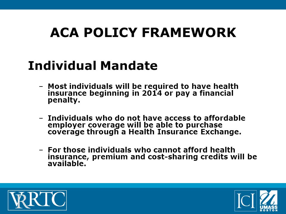 Individual Mandate –Most individuals will be required to have health insurance beginning in 2014 or pay a financial penalty.