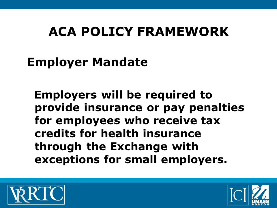 Employer Mandate Employers will be required to provide insurance or pay penalties for employees who receive tax credits for health insurance through the Exchange with exceptions for small employers.