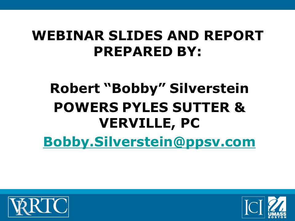 WEBINAR SLIDES AND REPORT PREPARED BY: Robert Bobby Silverstein POWERS PYLES SUTTER & VERVILLE, PC Bobby.Silverstein@ppsv.com
