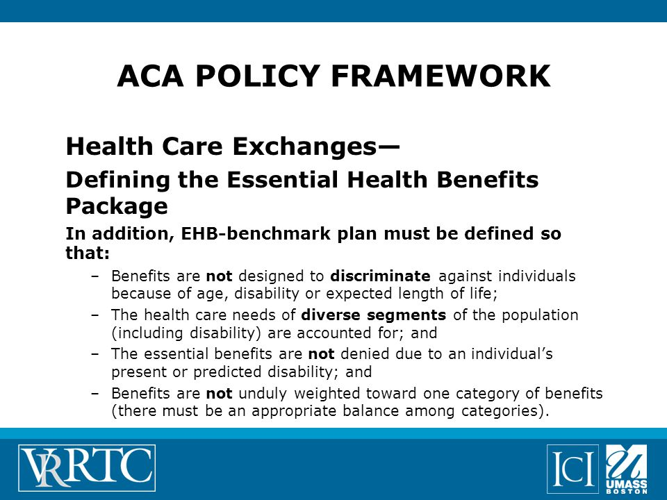 ACA POLICY FRAMEWORK Health Care Exchanges— Defining the Essential Health Benefits Package In addition, EHB-benchmark plan must be defined so that: –Benefits are not designed to discriminate against individuals because of age, disability or expected length of life; –The health care needs of diverse segments of the population (including disability) are accounted for; and –The essential benefits are not denied due to an individual's present or predicted disability; and –Benefits are not unduly weighted toward one category of benefits (there must be an appropriate balance among categories).