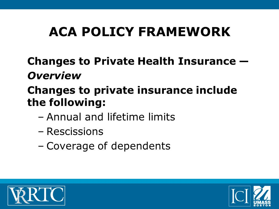 ACA POLICY FRAMEWORK Changes to Private Health Insurance — Overview Changes to private insurance include the following: –Annual and lifetime limits –Rescissions –Coverage of dependents