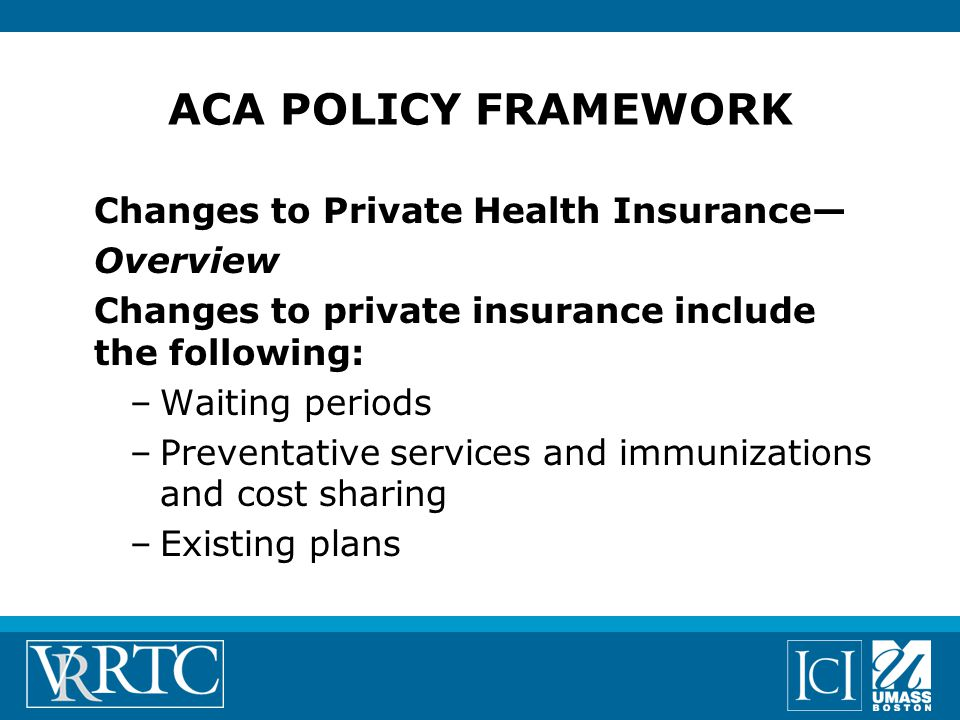 ACA POLICY FRAMEWORK Changes to Private Health Insurance— Overview Changes to private insurance include the following: –Waiting periods –Preventative services and immunizations and cost sharing –Existing plans