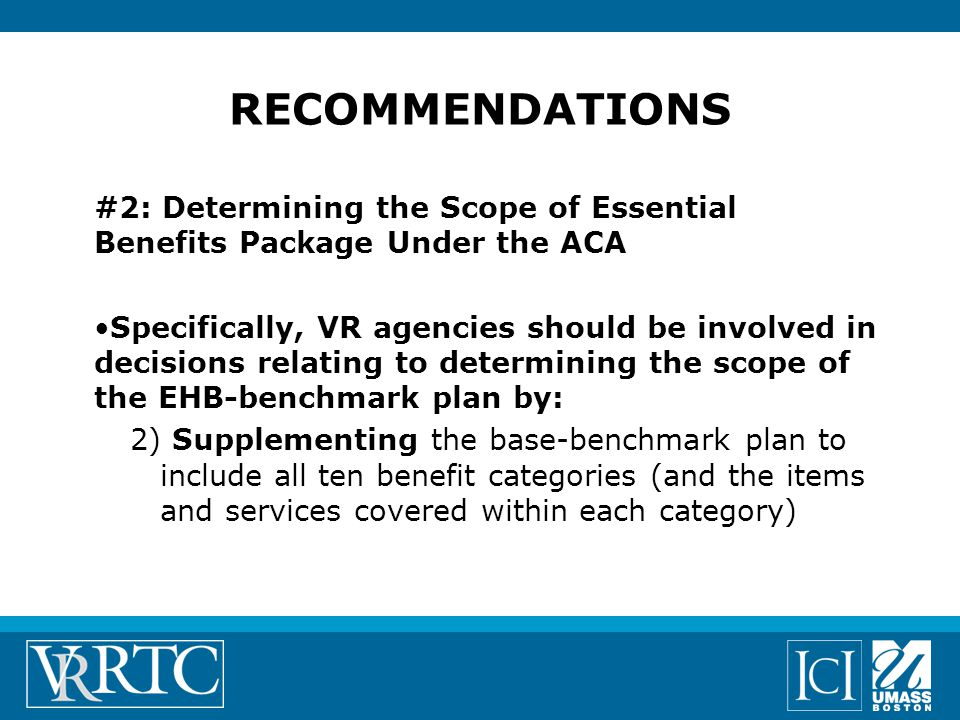 #2: Determining the Scope of Essential Benefits Package Under the ACA Specifically, VR agencies should be involved in decisions relating to determining the scope of the EHB-benchmark plan by: 2) Supplementing the base-benchmark plan to include all ten benefit categories (and the items and services covered within each category) RECOMMENDATIONS