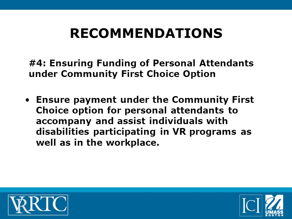 #4: Ensuring Funding of Personal Attendants under Community First Choice Option Ensure payment under the Community First Choice option for personal attendants to accompany and assist individuals with disabilities participating in VR programs as well as in the workplace.