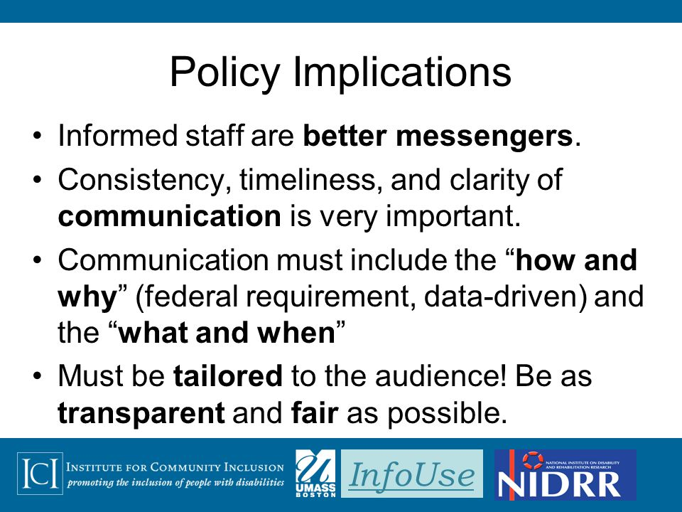 InfoUse Policy Implications Informed staff are better messengers. Consistency, timeliness, and clarity of communication is very important. Communicati