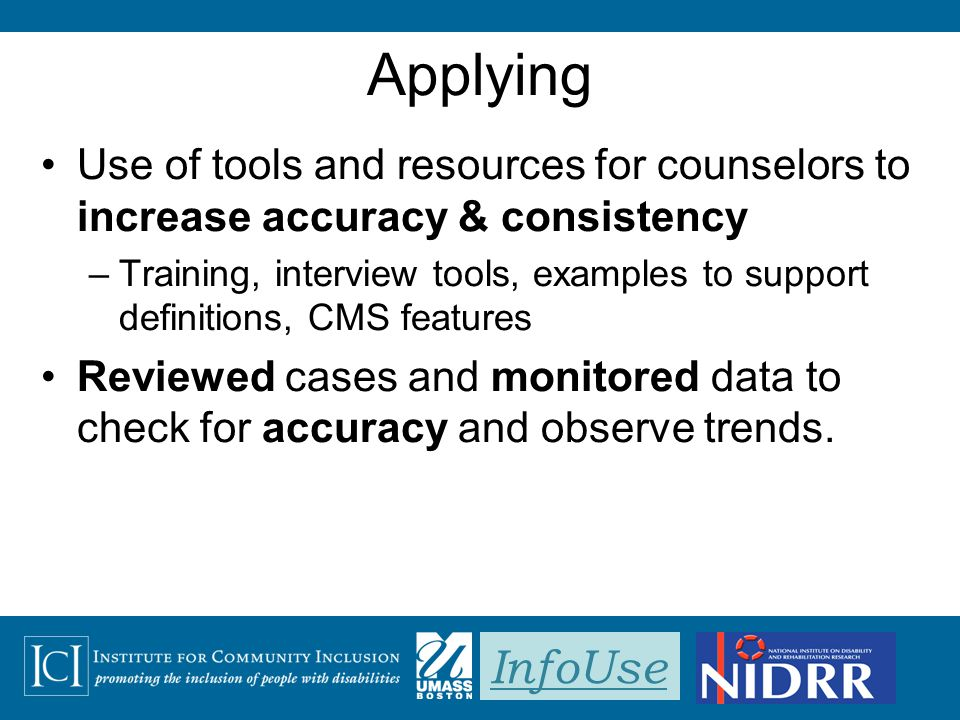 InfoUse Applying Use of tools and resources for counselors to increase accuracy & consistency –Training, interview tools, examples to support definiti